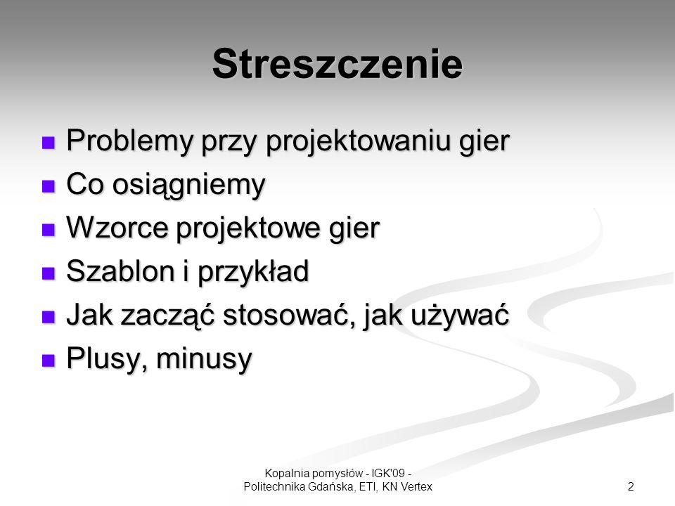 2 Kopalnia pomysłów - IGK 09 - Politechnika Gdańska, ETI, KN Vertex Streszczenie Problemy przy projektowaniu gier Problemy przy projektowaniu gier Co osiągniemy Co osiągniemy Wzorce projektowe gier Wzorce projektowe gier Szablon i przykład Szablon i przykład Jak zacząć stosować, jak używać Jak zacząć stosować, jak używać Plusy, minusy Plusy, minusy