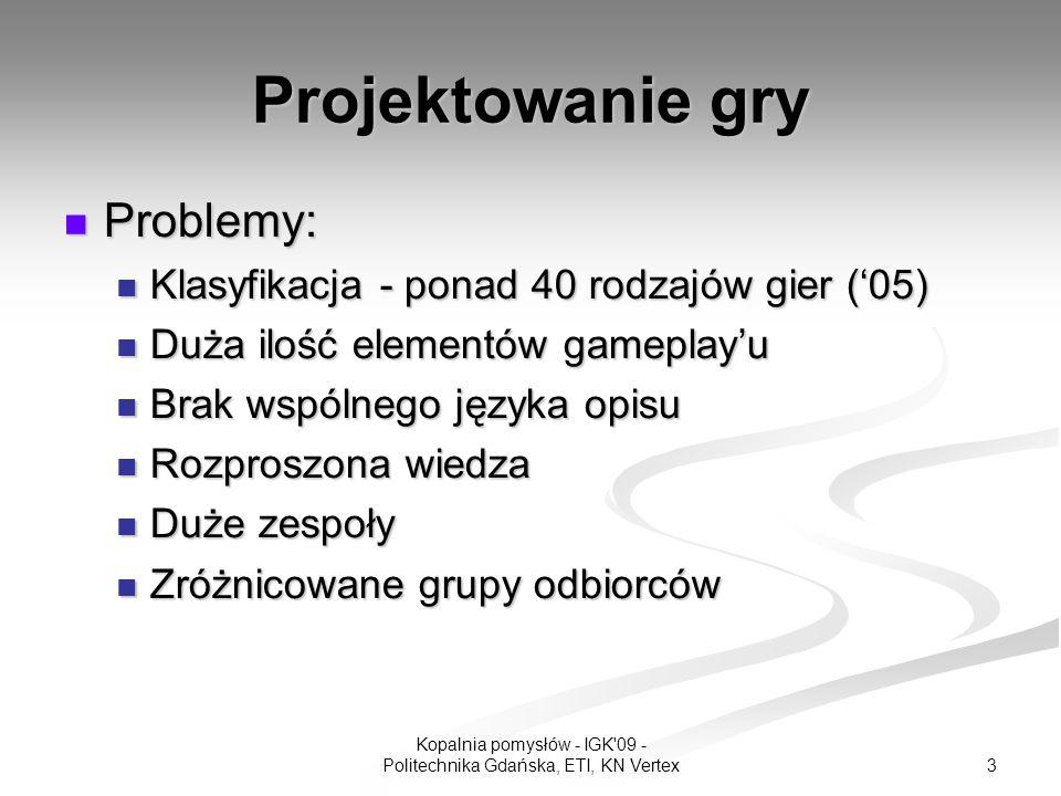 3 Kopalnia pomysłów - IGK 09 - Politechnika Gdańska, ETI, KN Vertex Projektowanie gry Problemy: Problemy: Klasyfikacja - ponad 40 rodzajów gier (05) Klasyfikacja - ponad 40 rodzajów gier (05) Duża ilość elementów gameplayu Duża ilość elementów gameplayu Brak wspólnego języka opisu Brak wspólnego języka opisu Rozproszona wiedza Rozproszona wiedza Duże zespoły Duże zespoły Zróżnicowane grupy odbiorców Zróżnicowane grupy odbiorców