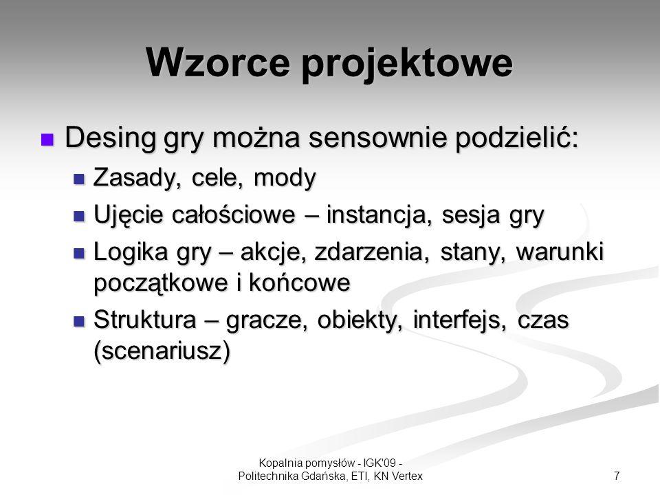 8 Kopalnia pomysłów - IGK 09 - Politechnika Gdańska, ETI, KN Vertex Wzorce projektowe Desing gry można sensownie podzielić: Desing gry można sensownie podzielić: