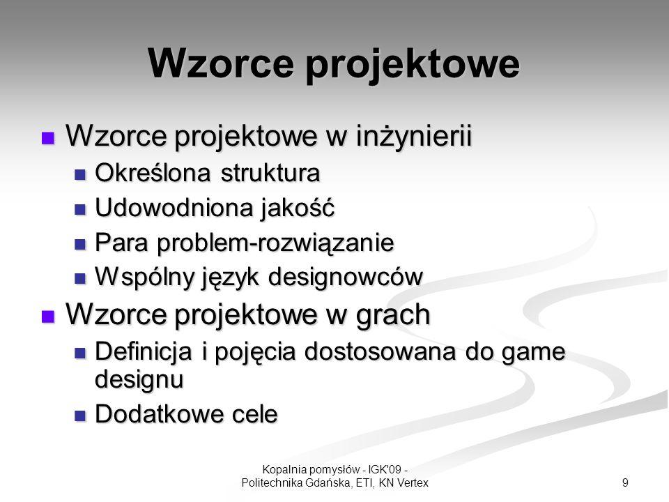 9 Kopalnia pomysłów - IGK 09 - Politechnika Gdańska, ETI, KN Vertex Wzorce projektowe Wzorce projektowe w inżynierii Wzorce projektowe w inżynierii Określona struktura Określona struktura Udowodniona jakość Udowodniona jakość Para problem-rozwiązanie Para problem-rozwiązanie Wspólny język designowców Wspólny język designowców Wzorce projektowe w grach Wzorce projektowe w grach Definicja i pojęcia dostosowana do game designu Definicja i pojęcia dostosowana do game designu Dodatkowe cele Dodatkowe cele