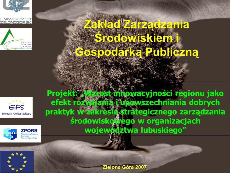 Projekt: Wzrost innowacyjności regionu jako efekt rozwijania i upowszechniania dobrych praktyk w zakresie strategicznego zarządzania środowiskowego w organizacjach województwa lubuskiego Zielona Góra 2007 Zakład Zarządzania Środowiskiem i Gospodarką Publiczną