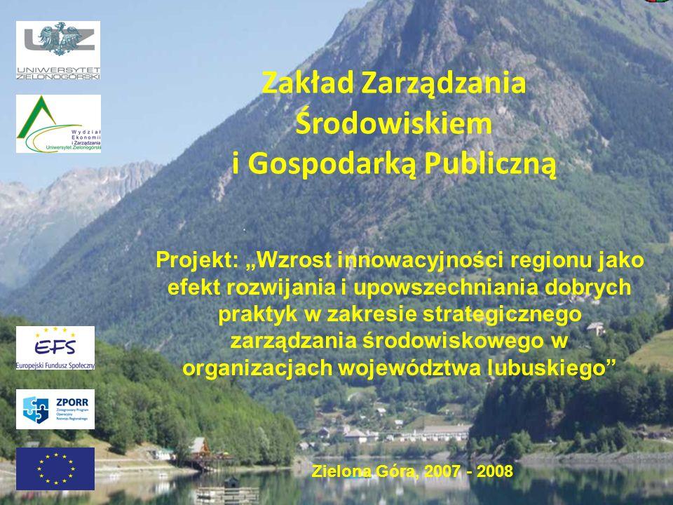 Zakład Zarządzania Środowiskiem i Gospodarką Publiczną Projekt: Wzrost innowacyjności regionu jako efekt rozwijania i upowszechniania dobrych praktyk w zakresie strategicznego zarządzania środowiskowego w organizacjach województwa lubuskiego Zielona Góra, 2007 - 2008