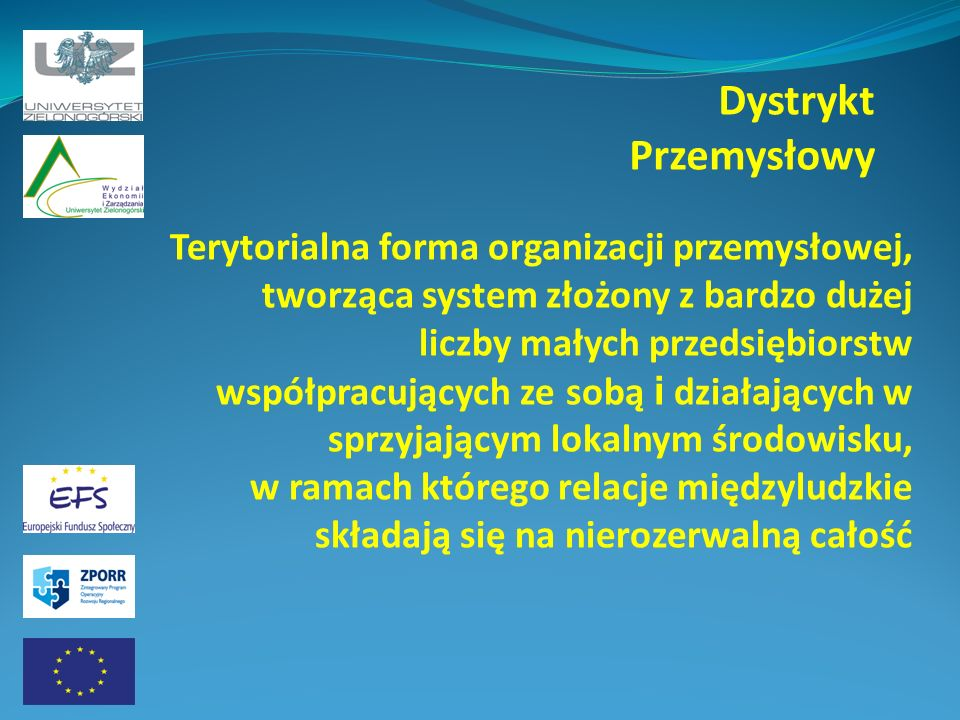 Dystrykt Przemysłowy Terytorialna forma organizacji przemysłowej, tworząca system złożony z bardzo dużej liczby małych przedsiębiorstw współpracującyc