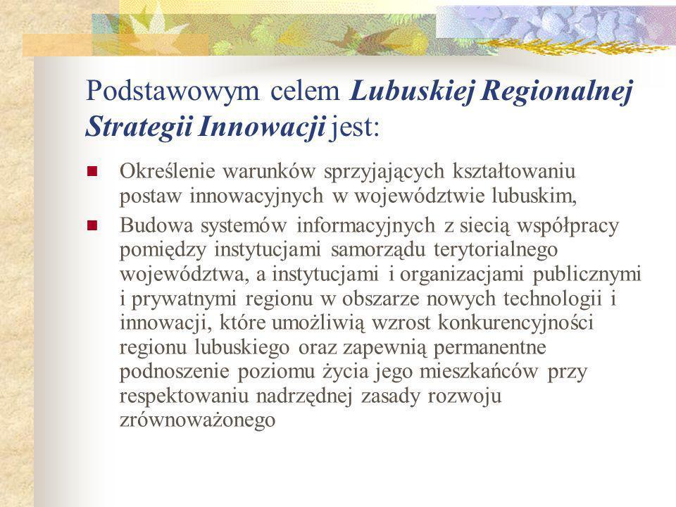 Podstawowym celem Lubuskiej Regionalnej Strategii Innowacji jest: Określenie warunków sprzyjających kształtowaniu postaw innowacyjnych w województwie lubuskim, Budowa systemów informacyjnych z siecią współpracy pomiędzy instytucjami samorządu terytorialnego województwa, a instytucjami i organizacjami publicznymi i prywatnymi regionu w obszarze nowych technologii i innowacji, które umożliwią wzrost konkurencyjności regionu lubuskiego oraz zapewnią permanentne podnoszenie poziomu życia jego mieszkańców przy respektowaniu nadrzędnej zasady rozwoju zrównoważonego