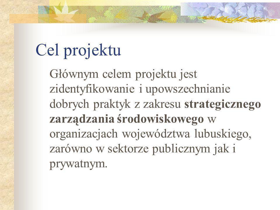 Cel projektu Głównym celem projektu jest zidentyfikowanie i upowszechnianie dobrych praktyk z zakresu strategicznego zarządzania środowiskowego w organizacjach województwa lubuskiego, zarówno w sektorze publicznym jak i prywatnym.