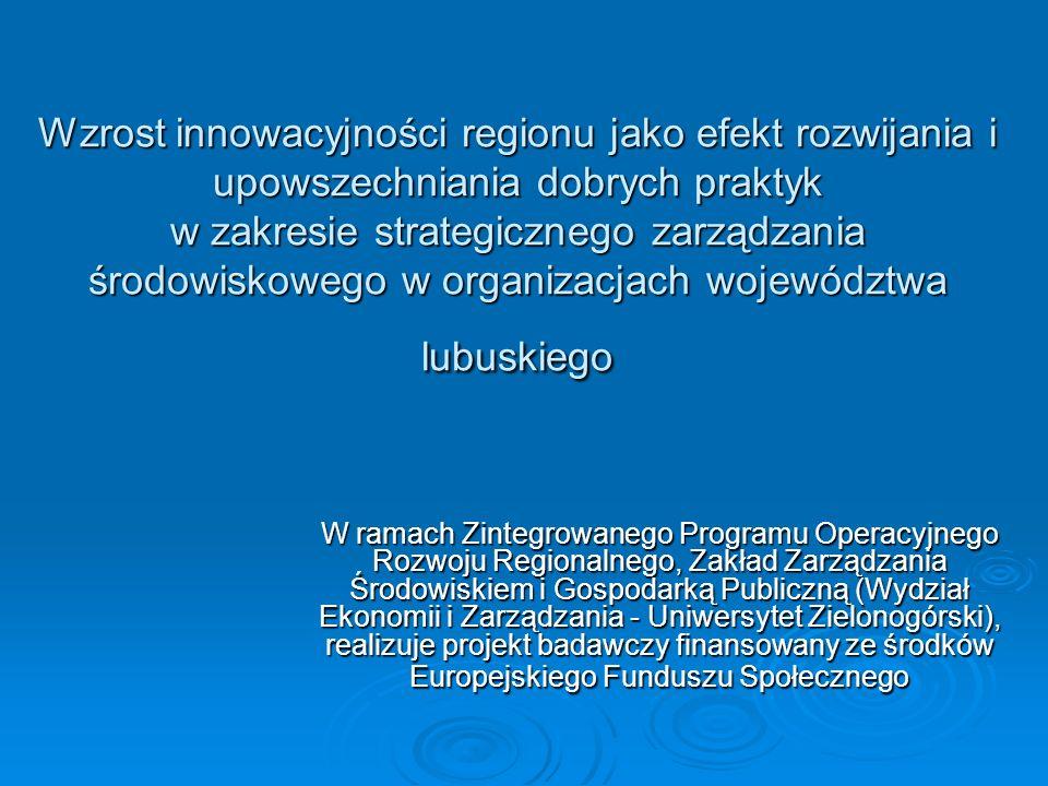 Wzrost innowacyjności regionu jako efekt rozwijania i upowszechniania dobrych praktyk w zakresie strategicznego zarządzania środowiskowego w organizacjach województwa lubuskiego W ramach Zintegrowanego Programu Operacyjnego Rozwoju Regionalnego, Zakład Zarządzania Środowiskiem i Gospodarką Publiczną (Wydział Ekonomii i Zarządzania - Uniwersytet Zielonogórski), realizuje projekt badawczy finansowany ze środków Europejskiego Funduszu Społecznego
