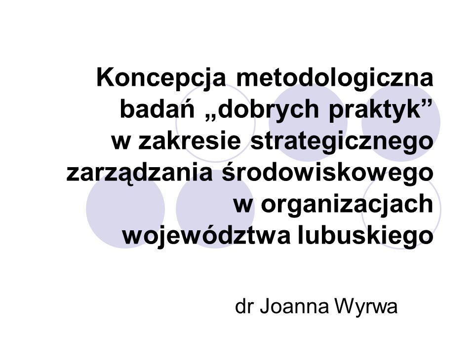 Koncepcja metodologiczna badań dobrych praktyk w zakresie strategicznego zarządzania środowiskowego w organizacjach województwa lubuskiego dr Joanna Wyrwa