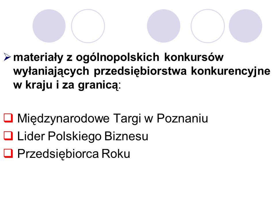materiały z ogólnopolskich konkursów wyłaniających przedsiębiorstwa konkurencyjne w kraju i za granicą: Międzynarodowe Targi w Poznaniu Lider Polskiego Biznesu Przedsiębiorca Roku