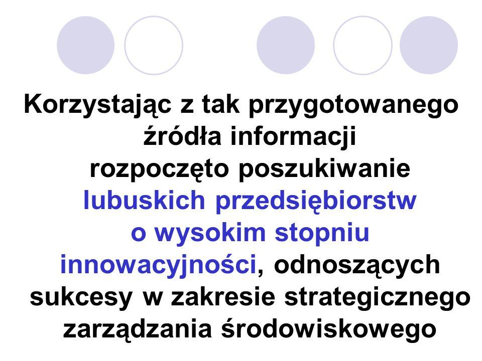 Korzystając z tak przygotowanego źródła informacji rozpoczęto poszukiwanie lubuskich przedsiębiorstw o wysokim stopniu innowacyjności, odnoszących sukcesy w zakresie strategicznego zarządzania środowiskowego