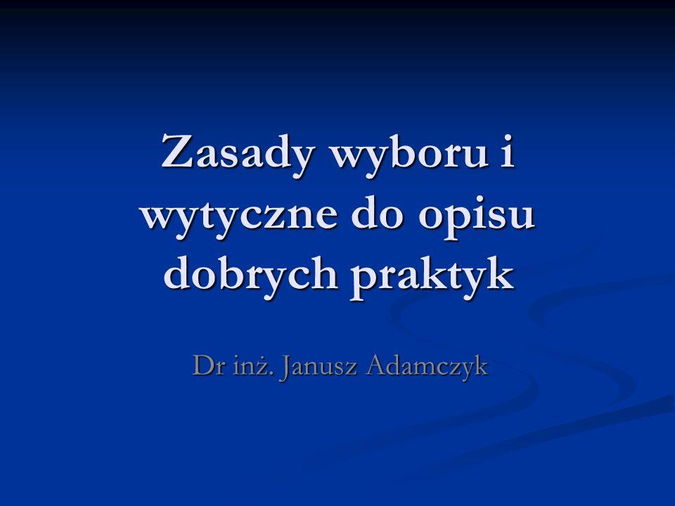 Zasady wyboru i wytyczne do opisu dobrych praktyk Dr inż. Janusz Adamczyk