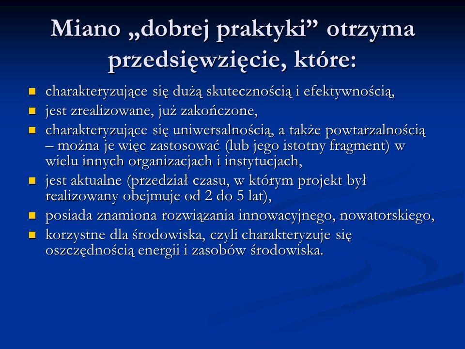 Miano dobrej praktyki otrzyma przedsięwzięcie, które: charakteryzujące się dużą skutecznością i efektywnością, charakteryzujące się dużą skutecznością i efektywnością, jest zrealizowane, już zakończone, jest zrealizowane, już zakończone, charakteryzujące się uniwersalnością, a także powtarzalnością – można je więc zastosować (lub jego istotny fragment) w wielu innych organizacjach i instytucjach, charakteryzujące się uniwersalnością, a także powtarzalnością – można je więc zastosować (lub jego istotny fragment) w wielu innych organizacjach i instytucjach, jest aktualne (przedział czasu, w którym projekt był realizowany obejmuje od 2 do 5 lat), jest aktualne (przedział czasu, w którym projekt był realizowany obejmuje od 2 do 5 lat), posiada znamiona rozwiązania innowacyjnego, nowatorskiego, posiada znamiona rozwiązania innowacyjnego, nowatorskiego, korzystne dla środowiska, czyli charakteryzuje się oszczędnością energii i zasobów środowiska.