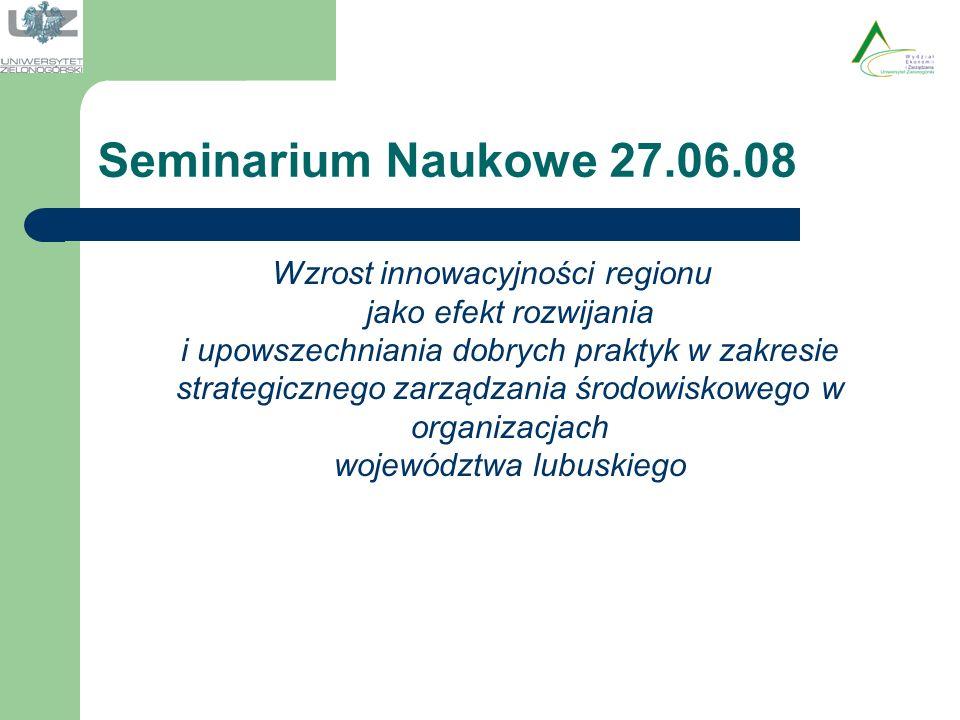 Seminarium Naukowe 27.06.08 Wzrost innowacyjności regionu jako efekt rozwijania i upowszechniania dobrych praktyk w zakresie strategicznego zarządzania środowiskowego w organizacjach województwa lubuskiego