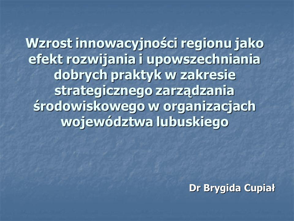 Wzrost innowacyjności regionu jako efekt rozwijania i upowszechniania dobrych praktyk w zakresie strategicznego zarządzania środowiskowego w organizacjach województwa lubuskiego Dr Brygida Cupiał