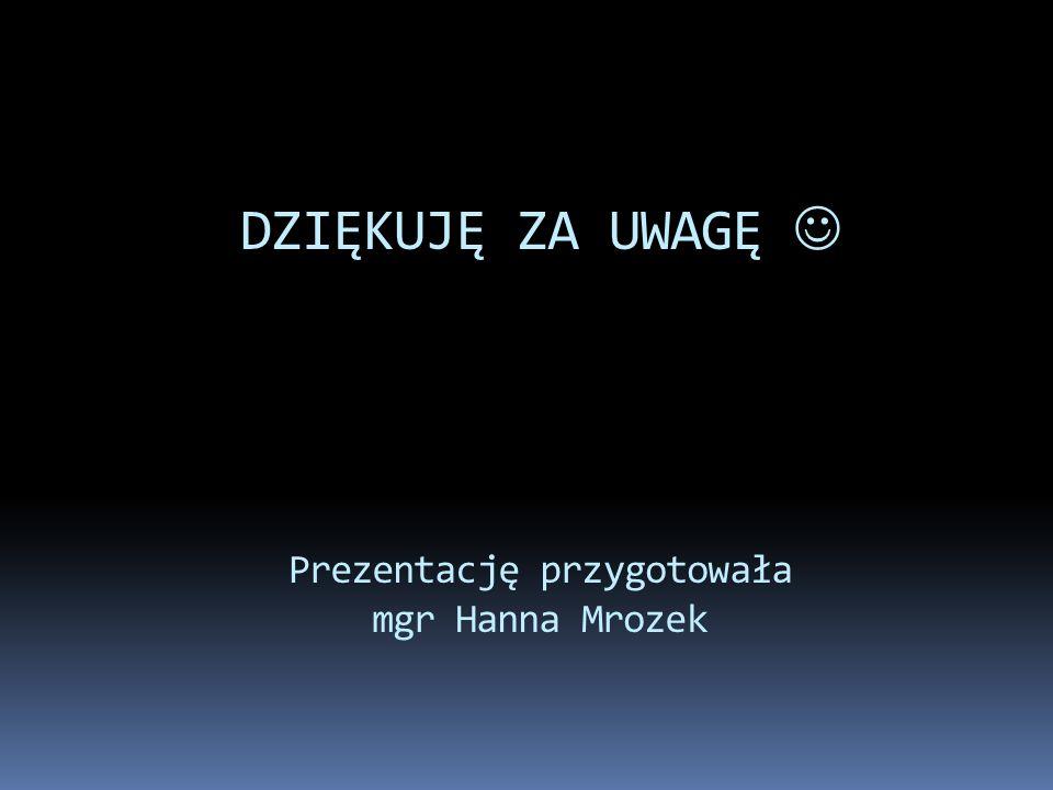 DZIĘKUJĘ ZA UWAGĘ Prezentację przygotowała mgr Hanna Mrozek