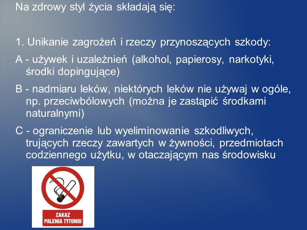 Na zdrowy styl życia składają się: 1. Unikanie zagrożeń i rzeczy przynoszących szkody: A - używek i uzależnień (alkohol, papierosy, narkotyki, środki