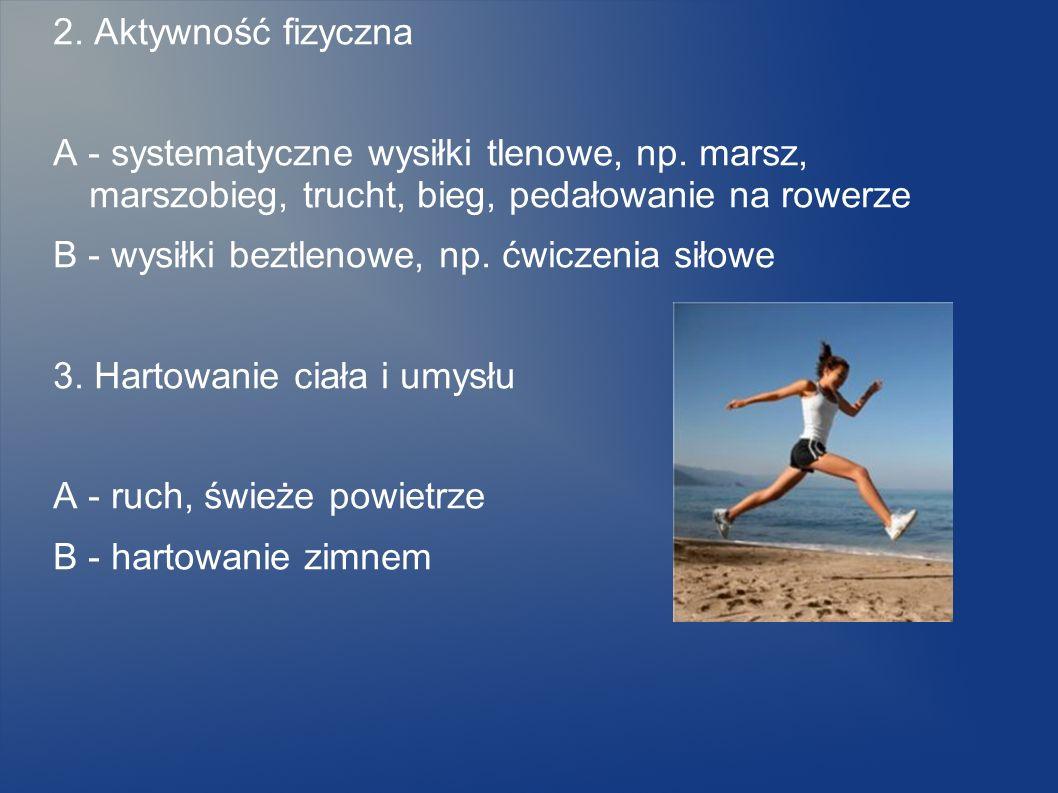 2. Aktywność fizyczna A - systematyczne wysiłki tlenowe, np. marsz, marszobieg, trucht, bieg, pedałowanie na rowerze B - wysiłki beztlenowe, np. ćwicz
