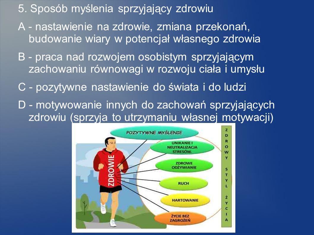 5. Sposób myślenia sprzyjający zdrowiu A - nastawienie na zdrowie, zmiana przekonań, budowanie wiary w potencjał własnego zdrowia B - praca nad rozwoj