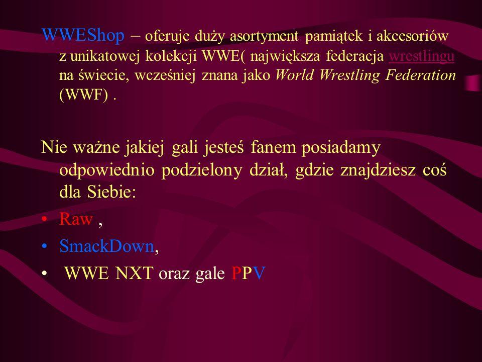 WWEShop – oferuje duży asortyment pamiątek i akcesoriów z unikatowej kolekcji WWE( największa federacja wrestlingu na świecie, wcześniej znana jako Wo