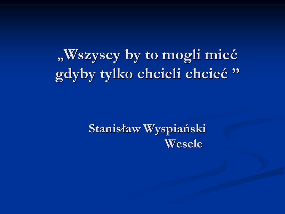 ,, Wszyscy by to mogli mieć gdyby tylko chcieli chcieć Stanisław Wyspiański Wesele