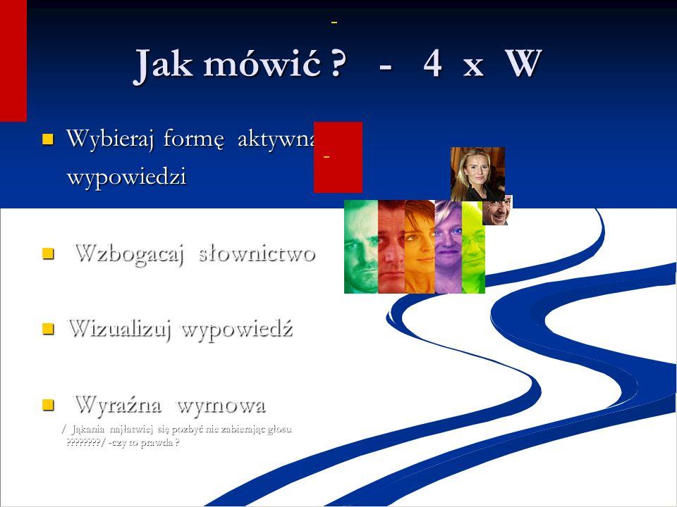 Jak mówić ? - 4 x W Wybieraj formę aktywną Wybieraj formę aktywną wypowiedzi wypowiedzi Wzbogacaj słownictwo Wzbogacaj słownictwo Wizualizuj wypowiedź
