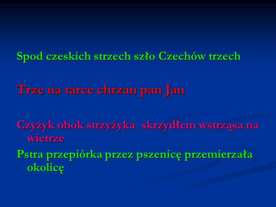Spod czeskich strzech szło Czechów trzech Trze na tarce chrzan pan Jan Czyżyk obok strzyżyka skrzydłem wstrząsa na wietrze Pstra przepiórka przez psze