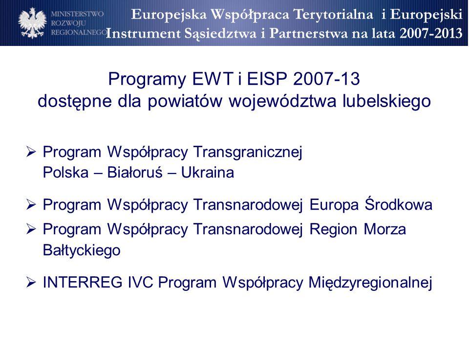 Programy EWT i EISP 2007-13 dostępne dla powiatów województwa lubelskiego Program Współpracy Transgranicznej Polska – Białoruś – Ukraina Program Współpracy Transnarodowej Europa Środkowa Program Współpracy Transnarodowej Region Morza Bałtyckiego INTERREG IVC Program Współpracy Międzyregionalnej Europejska Współpraca Terytorialna i Europejski Instrument Sąsiedztwa i Partnerstwa na lata 2007-2013