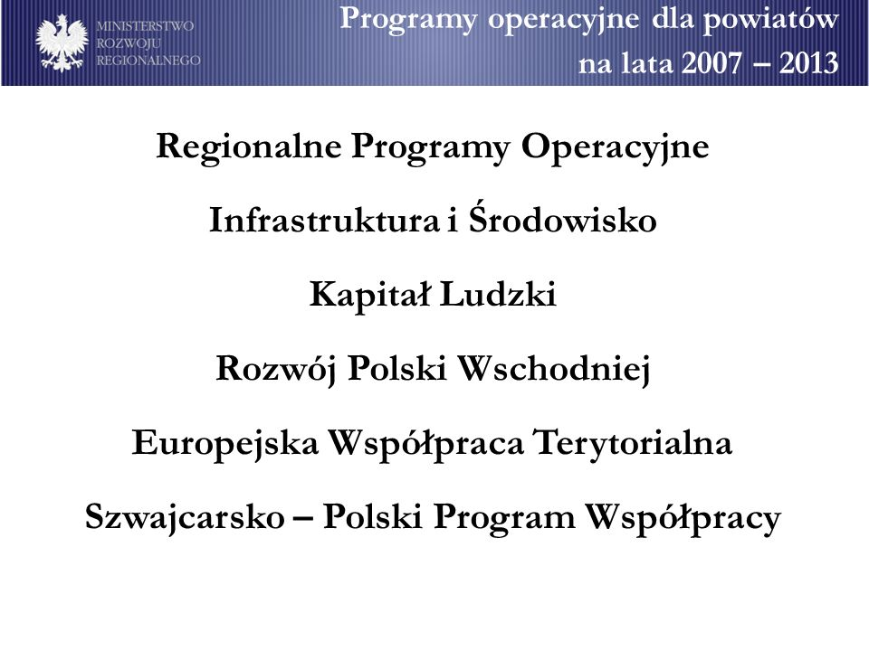 Programy operacyjne dla powiatów na lata 2007 – 2013 Regionalne Programy Operacyjne Infrastruktura i Środowisko Kapitał Ludzki Rozwój Polski Wschodniej Europejska Współpraca Terytorialna Szwajcarsko – Polski Program Współpracy