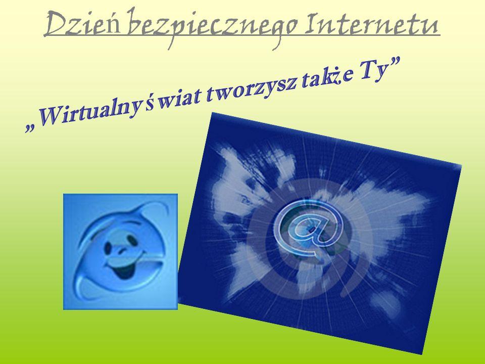 Dzie ń bezpiecznego Internetu Wirtualny ś wiat tworzysz tak ż e Ty