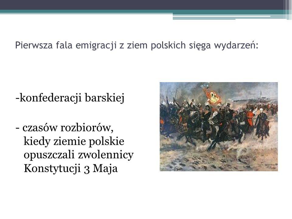 Pierwsza fala emigracji z ziem polskich sięga wydarzeń: -konfederacji barskiej - czasów rozbiorów, kiedy ziemie polskie opuszczali zwolennicy Konstytu