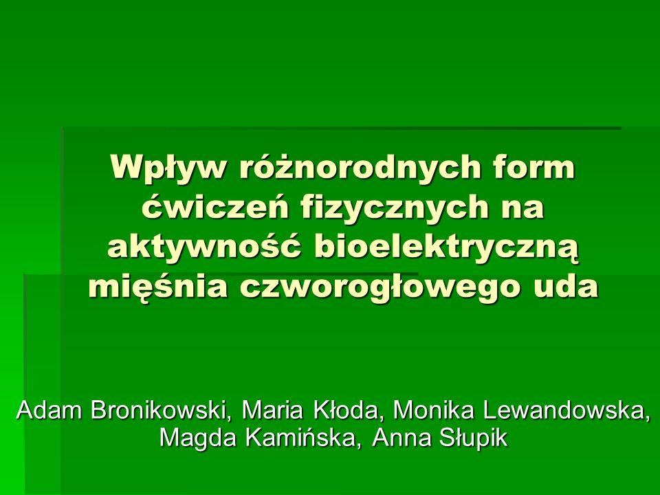 Wpływ różnorodnych form ćwiczeń fizycznych na aktywność bioelektryczną mięśnia czworogłowego uda Adam Bronikowski, Maria Kłoda, Monika Lewandowska, Ma