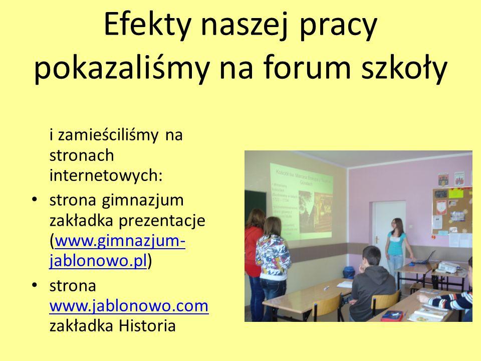 Efekty naszej pracy pokazaliśmy na forum szkoły i zamieściliśmy na stronach internetowych: strona gimnazjum zakładka prezentacje (www.gimnazjum- jablonowo.pl)www.gimnazjum- jablonowo.pl strona www.jablonowo.com zakładka Historia www.jablonowo.com