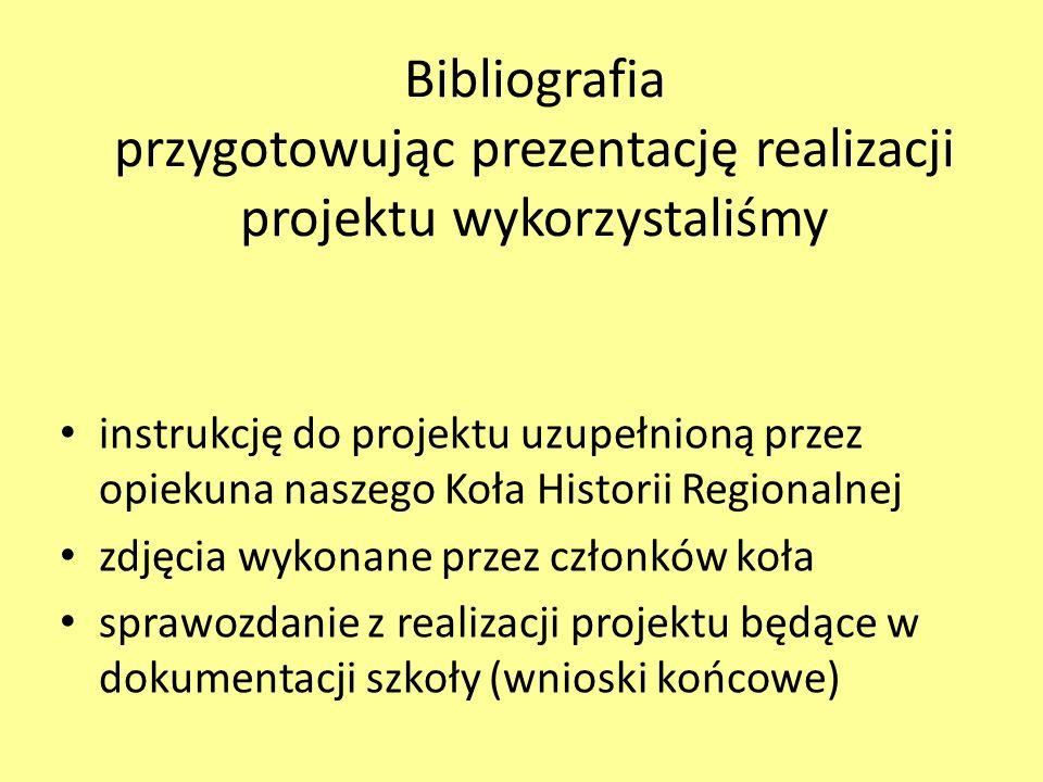 Bibliografia przygotowując prezentację realizacji projektu wykorzystaliśmy instrukcję do projektu uzupełnioną przez opiekuna naszego Koła Historii Regionalnej zdjęcia wykonane przez członków koła sprawozdanie z realizacji projektu będące w dokumentacji szkoły (wnioski końcowe)