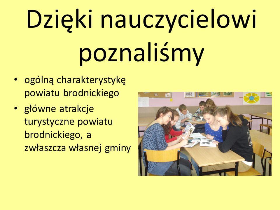 Dzięki nauczycielowi poznaliśmy ogólną charakterystykę powiatu brodnickiego główne atrakcje turystyczne powiatu brodnickiego, a zwłaszcza własnej gminy