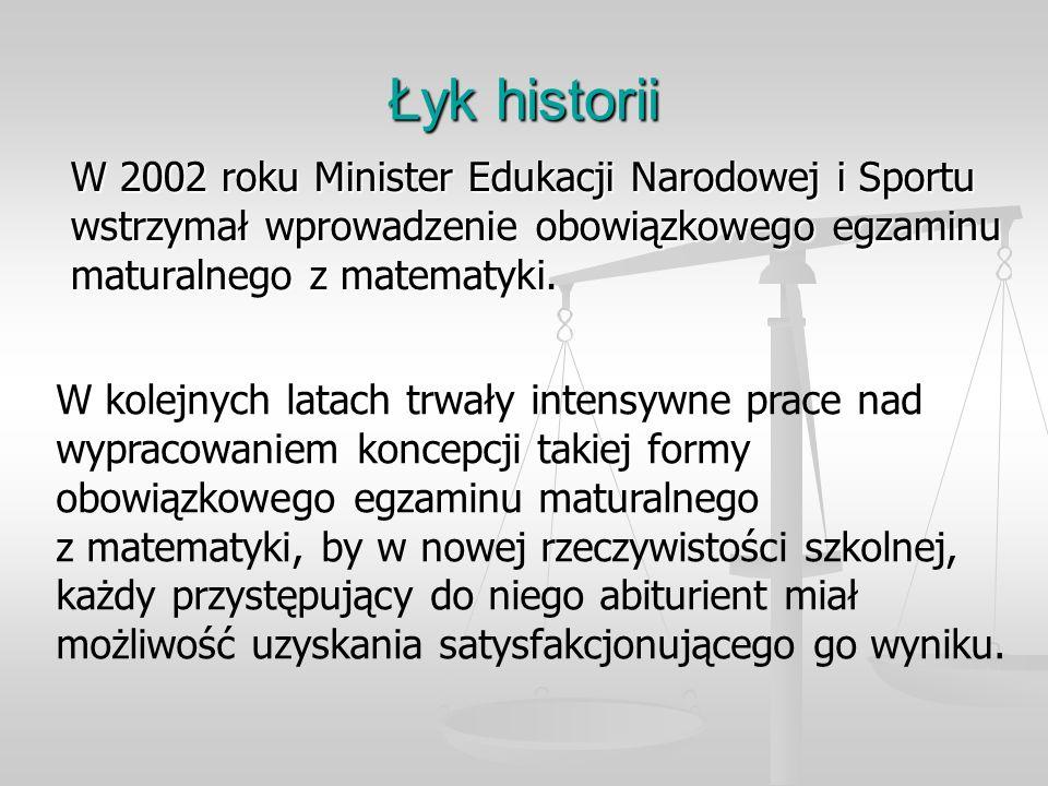 Łyk historii W 2002 roku Minister Edukacji Narodowej i Sportu wstrzymał wprowadzenie obowiązkowego egzaminu maturalnego z matematyki.
