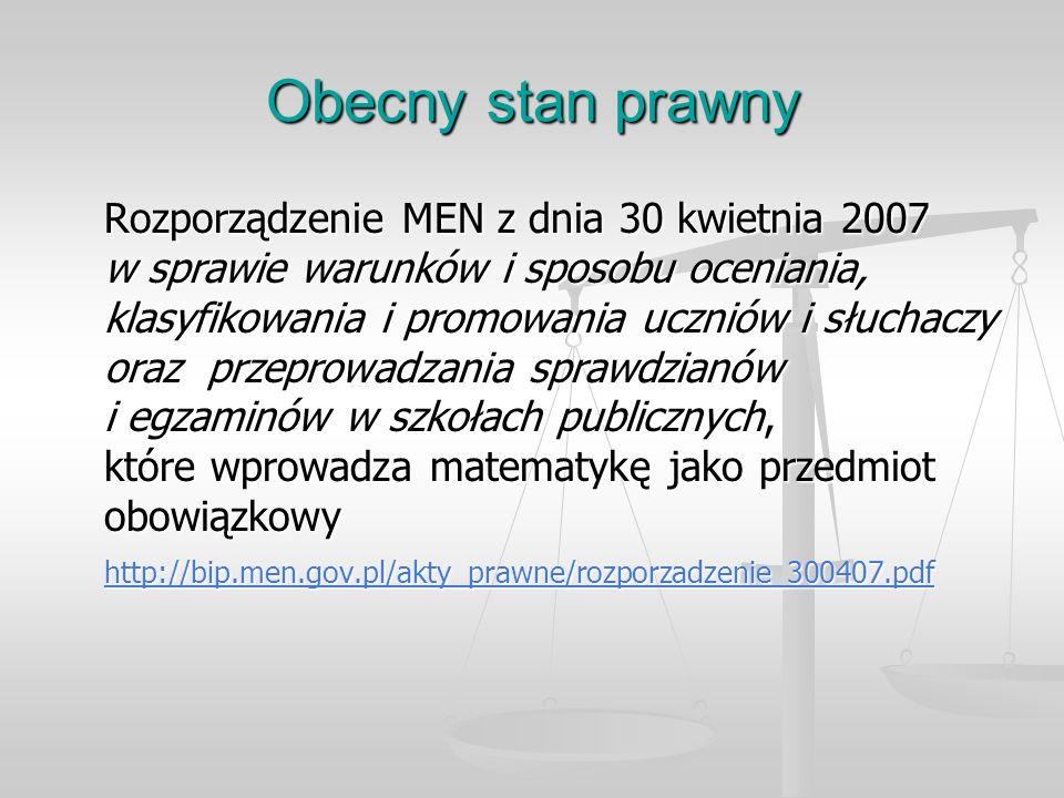 Obecny stan prawny Rozporządzenie MEN z dnia 30 kwietnia 2007 w sprawie warunków i sposobu oceniania, klasyfikowania i promowania uczniów i słuchaczy oraz przeprowadzania sprawdzianów i egzaminów w szkołach publicznych, które wprowadza matematykę jako przedmiot obowiązkowy http://bip.men.gov.pl/akty_prawne/rozporzadzenie_300407.pdf