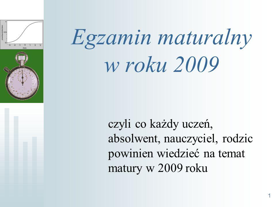 1 Egzamin maturalny w roku 2009 czyli co każdy uczeń, absolwent, nauczyciel, rodzic powinien wiedzieć na temat matury w 2009 roku