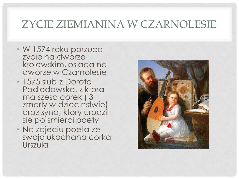 ZYCIE ZIEMIANINA W CZARNOLESIE W 1574 roku porzuca zycie na dworze krolewskim, osiada na dworze w Czarnolesie 1575 slub z Dorota Padlodowska, z ktora