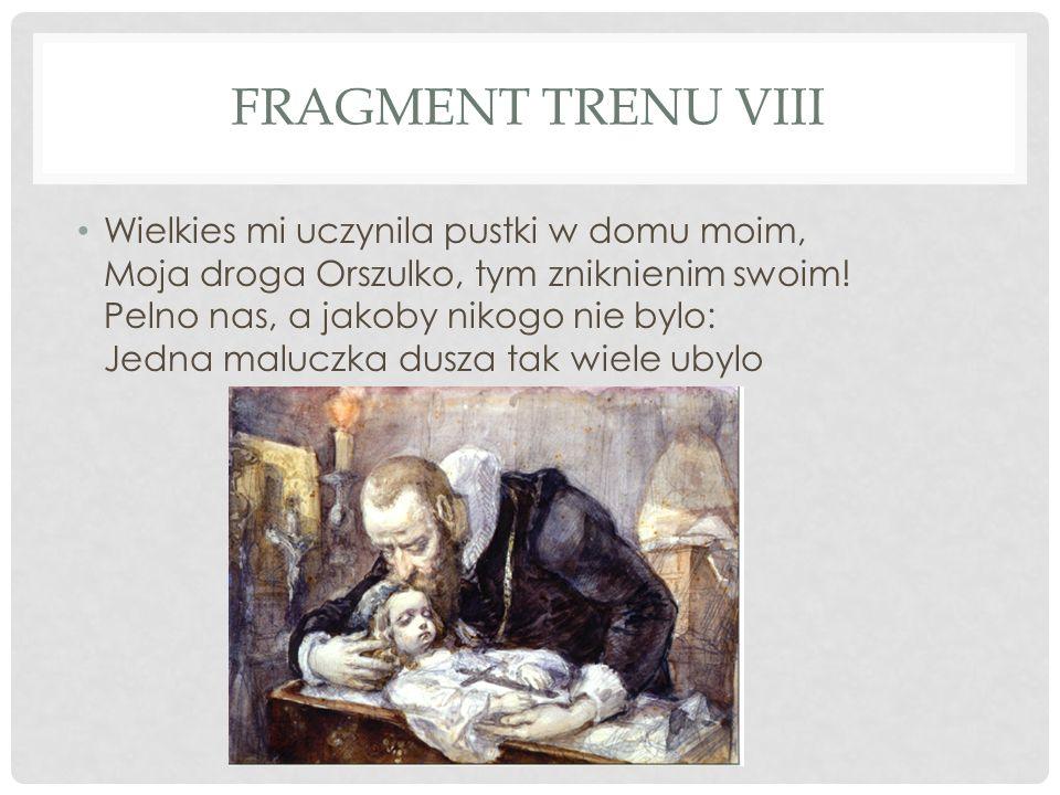 FRAGMENT TRENU VIII Wielkies mi uczynila pustki w domu moim, Moja droga Orszulko, tym zniknienim swoim! Pelno nas, a jakoby nikogo nie bylo: Jedna mal