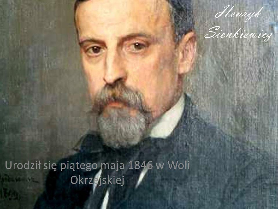 Henryk Sienkiewicz Urodził się piątego maja 1846 w Woli Okrzejskiej