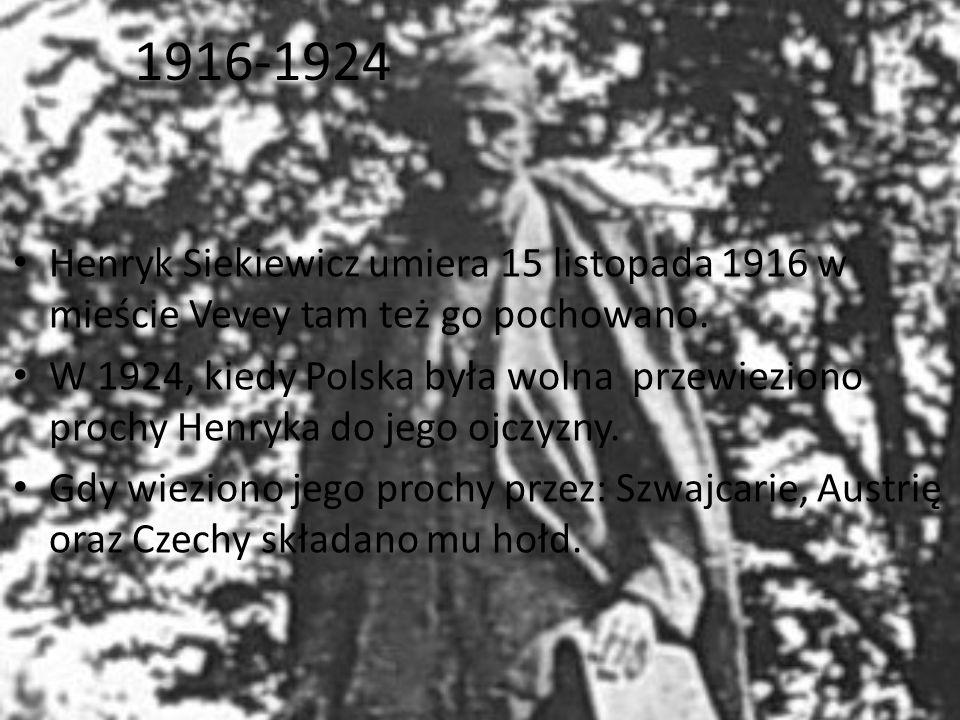 1916-1924 Henryk Siekiewicz umiera 15 listopada 1916 w mieście Vevey tam też go pochowano. W 1924, kiedy Polska była wolna przewieziono prochy Henryka