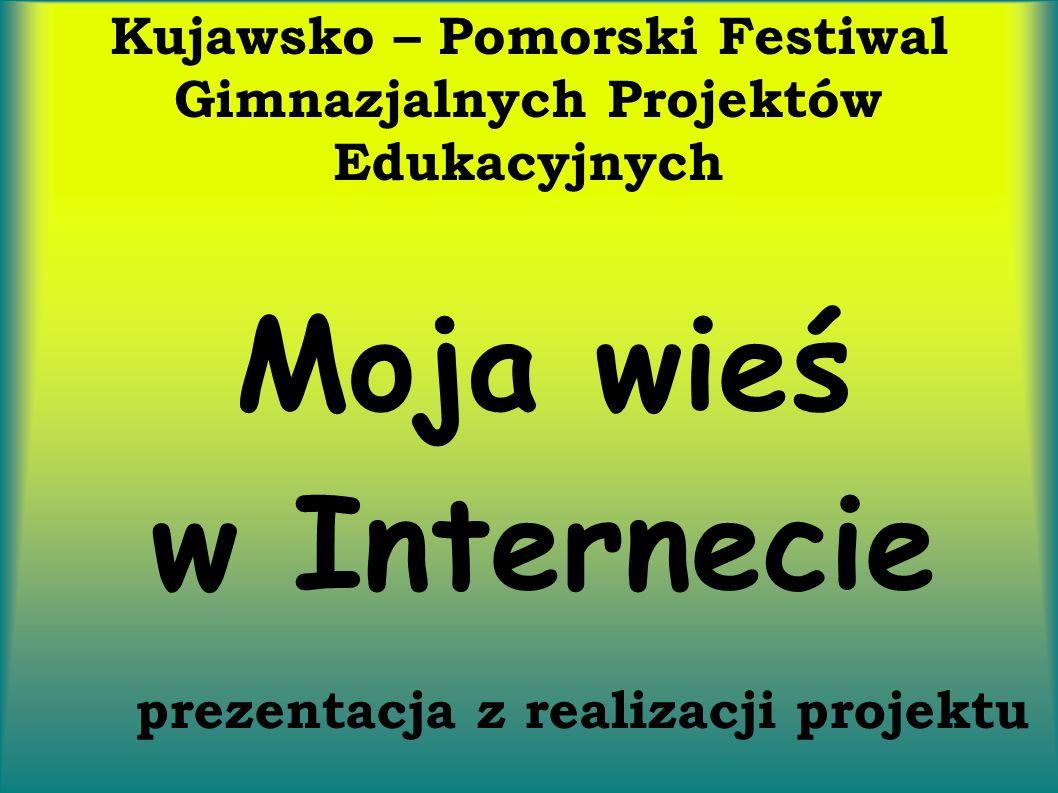 Kujawsko – Pomorski Festiwal Gimnazjalnych Projektów Edukacyjnych Moja wieś w Internecie prezentacja z realizacji projektu