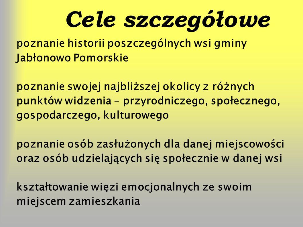 Cele szczegółowe poznanie historii poszczególnych wsi gminy Jabłonowo Pomorskie poznanie swojej najbliższej okolicy z różnych punktów widzenia – przyrodniczego, społecznego, gospodarczego, kulturowego poznanie osób zasłużonych dla danej miejscowości oraz osób udzielających się społecznie w danej wsi kształtowanie więzi emocjonalnych ze swoim miejscem zamieszkania