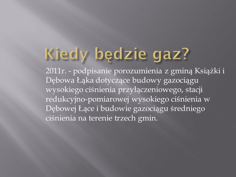 2011r. - podpisanie porozumienia z gminą Książki i Dębowa Łąka dotyczące budowy gazociągu wysokiego ciśnienia przyłączeniowego, stacji redukcyjno-pomi