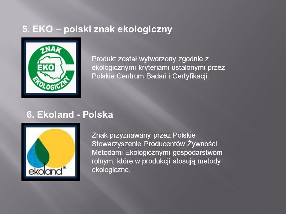 5. EKO – polski znak ekologiczny Produkt został wytworzony zgodnie z ekologicznymi kryteriami ustalonymi przez Polskie Centrum Badań i Certyfikacji. 6