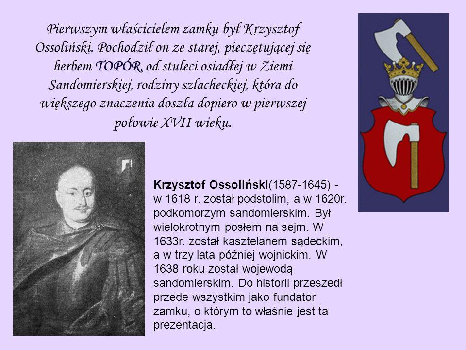 Pierwszym właścicielem zamku był Krzysztof Ossoliński. Pochodził on ze starej, pieczętującej się herbem TOPÓR, od stuleci osiadłej w Ziemi Sandomiersk