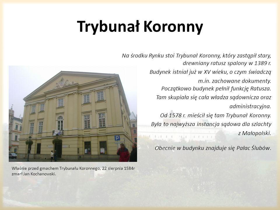Trybunał Koronny Właśnie przed gmachem Trybunału Koronnego, 22 sierpnia 1584r zmarł Jan Kochanowski. Na środku Rynku stoi Trybunał Koronny, który zast