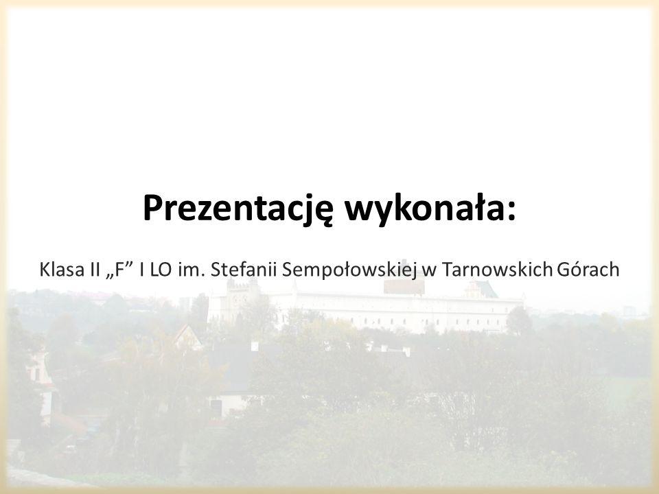 Prezentację wykonała: Klasa II F I LO im. Stefanii Sempołowskiej w Tarnowskich Górach