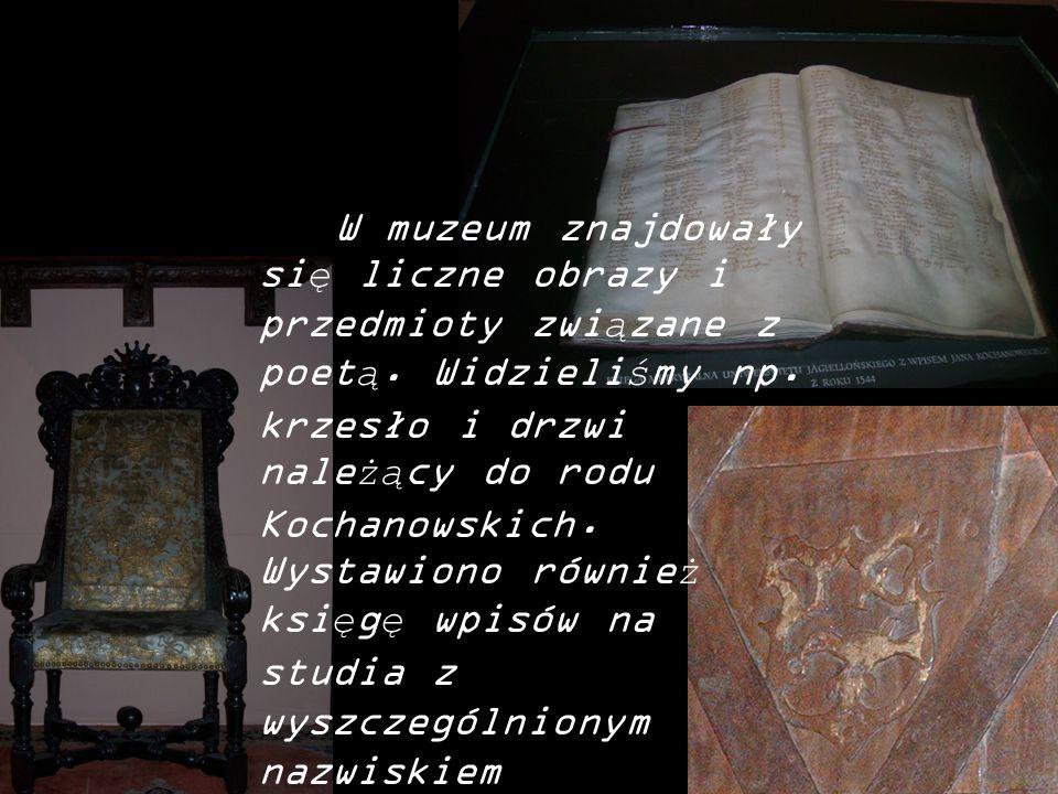 W muzeum znajdowały się liczne obrazy i przedmioty związane z poetą. Widzieliśmy np. krzesło i drzwi należący do rodu Kochanowskich. Wystawiono równie