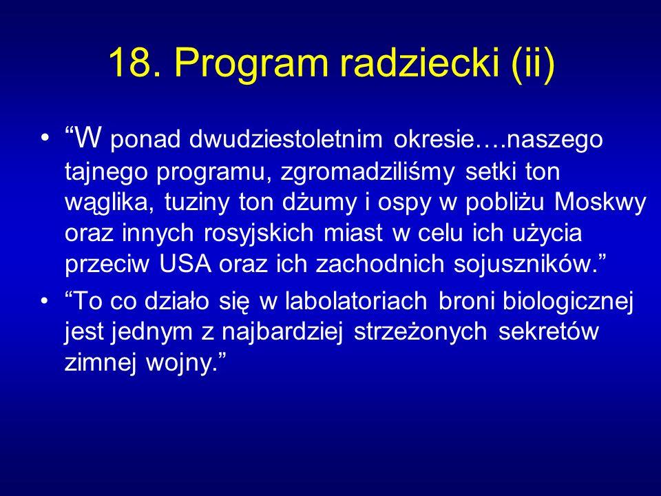 18. Program radziecki (ii) W ponad dwudziestoletnim okresie….naszego tajnego programu, zgromadziliśmy setki ton wąglika, tuziny ton dżumy i ospy w pob