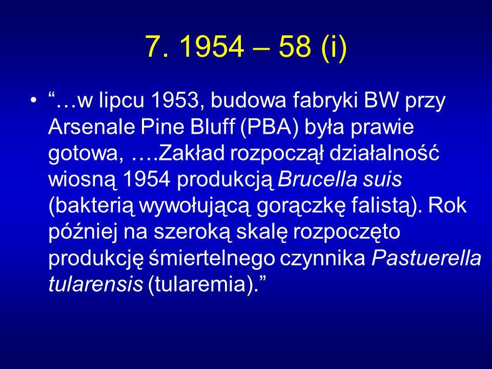 7. 1954 – 58 (i) …w lipcu 1953, budowa fabryki BW przy Arsenale Pine Bluff (PBA) była prawie gotowa, ….Zakład rozpoczął działalność wiosną 1954 produk